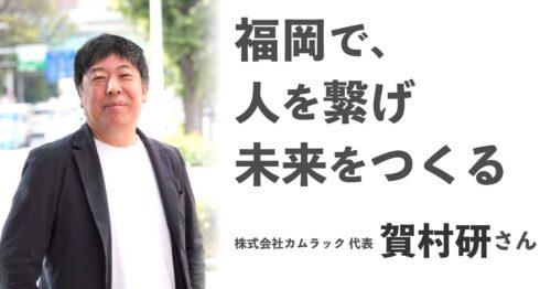 福岡で、人を繋げ未来をつくる【株式会社カムラック代表 賀村研さん】